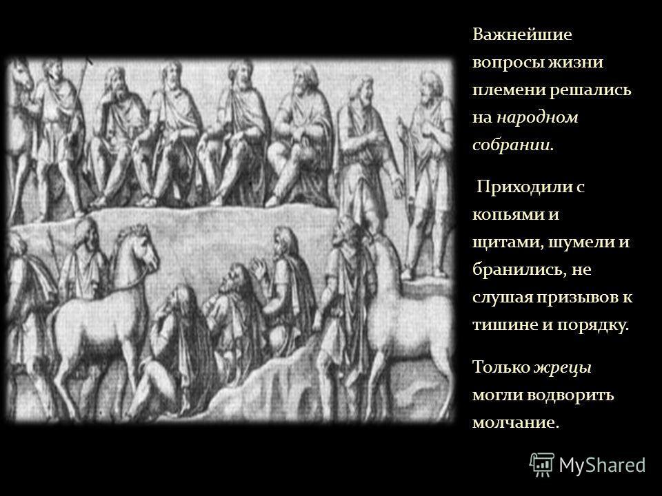 Важнейшие вопросы жизни племени решались на народном собрании. Приходили с копьями и щитами, шумели и бранились, не слушая призывов к тишине и порядку. Только жрецы могли водворить молчание.