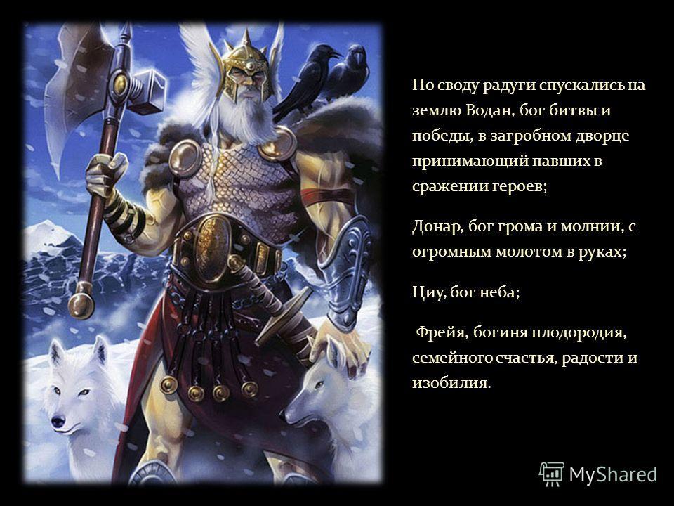 По своду радуги спускались на землю Водан, бог битвы и победы, в загробном дворце принимающий павших в сражении героев; Донар, бог грома и молнии, с огромным молотом в руках; Циу, бог неба; Фрейя, богиня плодородия, семейного счастья, радости и изоби
