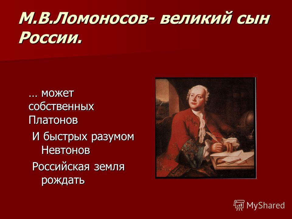 М.В.Ломоносов- великий сын России. … может собственных Платонов И быстрых разумом Невтонов Российская земля рождать