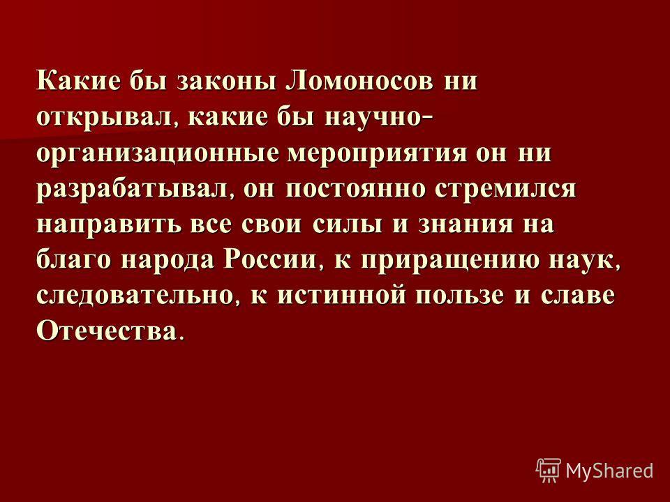 Какие бы законы Ломоносов ни открывал, какие бы научно - организационные мероприятия он ни разрабатывал, он постоянно стремился направить все свои силы и знания на благо народа России, к приращению наук, следовательно, к истинной пользе и славе Отече