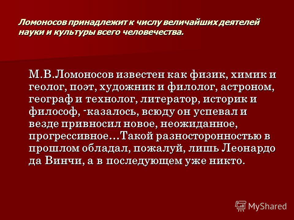 Ломоносов принадлежит к числу величайших деятелей науки и культуры всего человечества. М.В.Ломоносов известен как физик, химик и геолог, поэт, художник и филолог, астроном, географ и технолог, литератор, историк и философ, -казалось, всюду он успевал