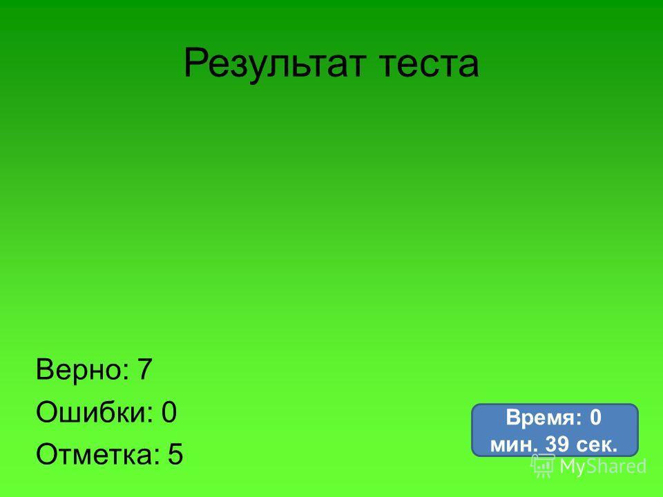 Результат теста Верно: 7 Ошибки: 0 Отметка: 5 Время: 0 мин. 39 сек.