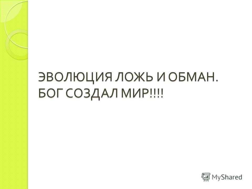 ЭВОЛЮЦИЯ ЛОЖЬ И ОБМАН. БОГ СОЗДАЛ МИР !!!!
