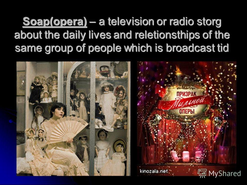 Soap(opera) – a television or radio storg about the daily lives and reletionsthips of the same group of people which is broadcast tid