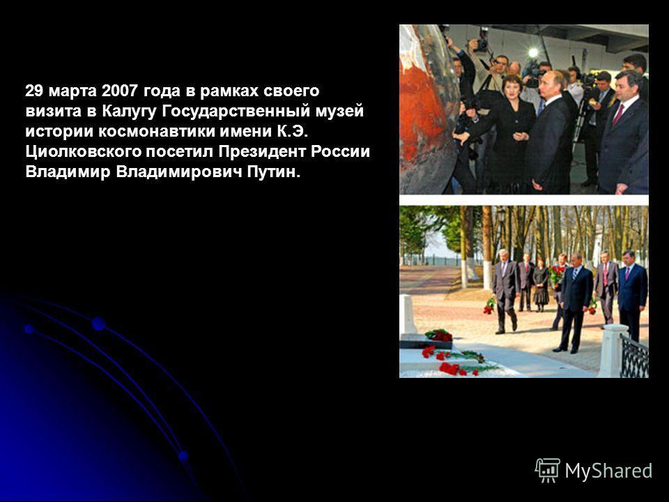 29 марта 2007 года в рамках своего визита в Калугу Государственный музей истории космонавтики имени К.Э. Циолковского посетил Президент России Владимир Владимирович Путин.
