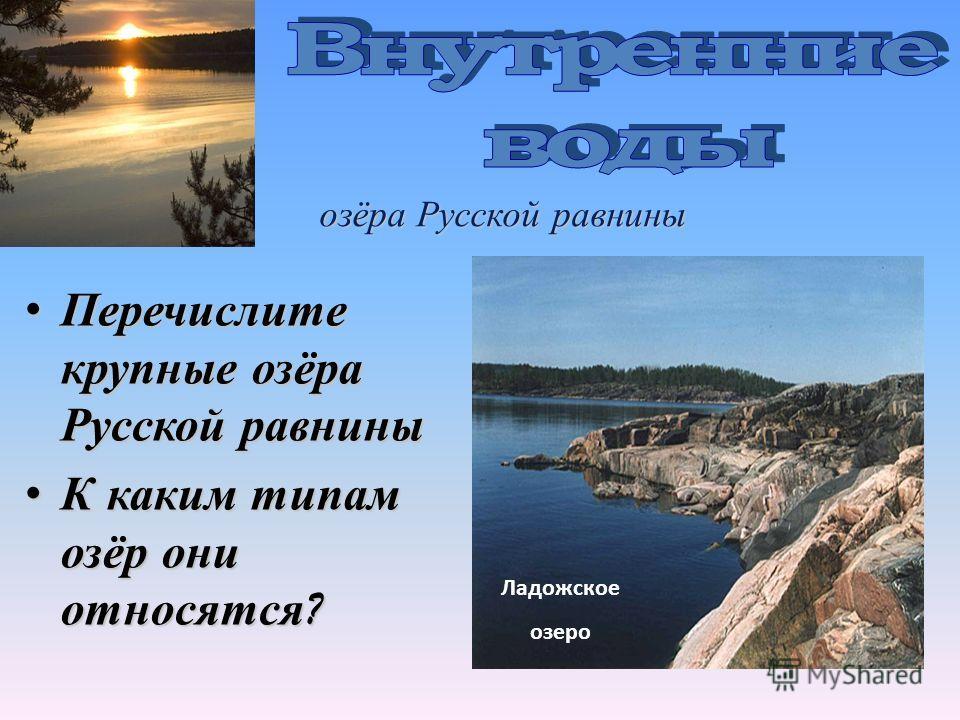 озёра Русской равнины Перечислите крупные озёра Русской равниныПеречислите крупные озёра Русской равнины К каким типам озёр они относятся ?К каким типам озёр они относятся ? Ладожское озеро