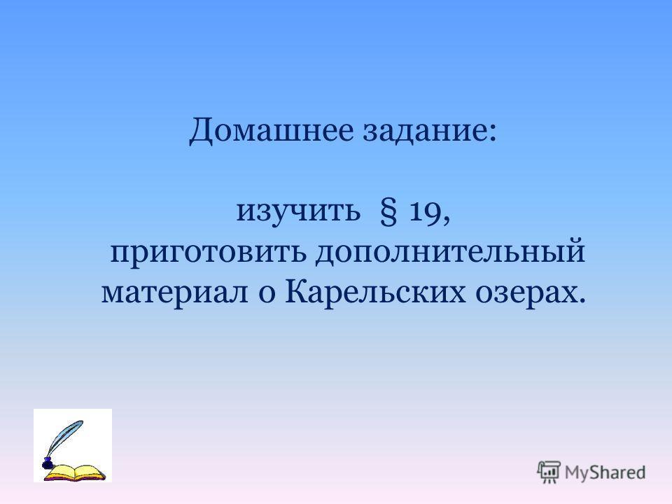 Домашнее задание: изучить § 19, приготовить дополнительный материал о Карельских озерах.