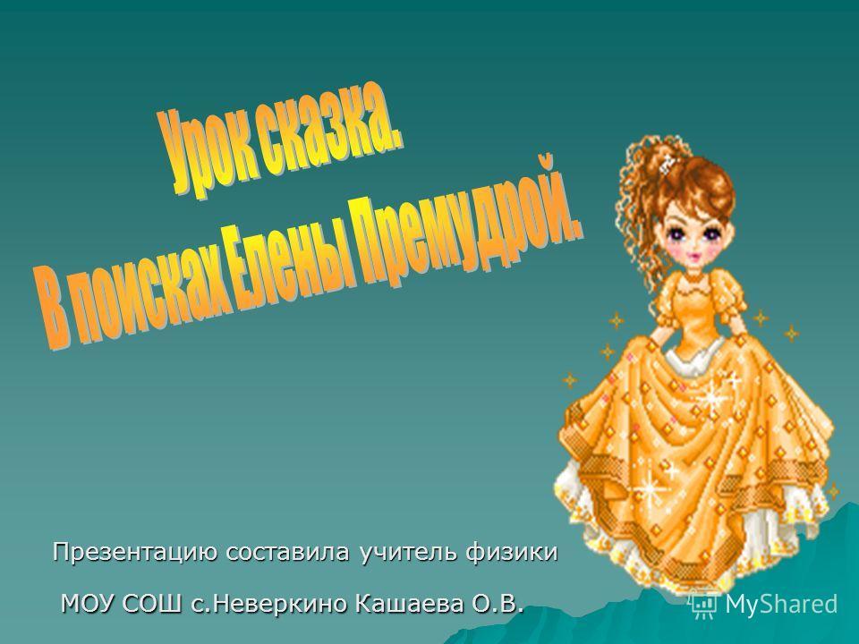 Презентацию составила учитель физики МОУ СОШ с.Неверкино Кашаева О.В. МОУ СОШ с.Неверкино Кашаева О.В.