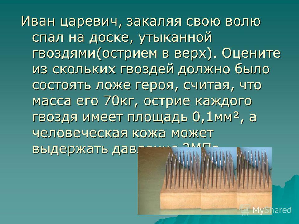 Иван царевич, закаляя свою волю спал на доске, утыканной гвоздями(острием в верх). Оцените из скольких гвоздей должно было состоять ложе героя, считая, что масса его 70кг, острие каждого гвоздя имеет площадь 0,1мм², а человеческая кожа может выдержат