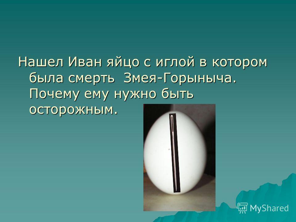 Нашел Иван яйцо с иглой в котором была смерть Змея-Горыныча. Почему ему нужно быть осторожным.