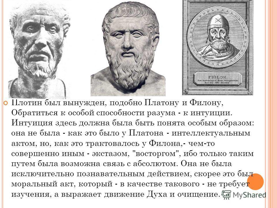 Плотин был вынужден, подобно Платону и Филону, Обратиться к особой способности разума - к интуиции. Интуиция здесь должна была быть понята особым образом: она не была - как это было у Платона - интеллектуальным актом, но, как это трактовалось у Филон