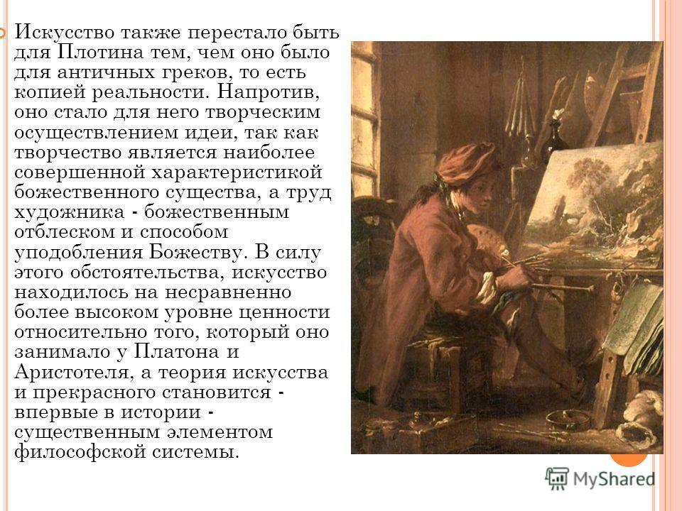 Искусство также перестало быть для Плотина тем, чем оно было для античных греков, то есть копией реальности. Напротив, оно стало для него творческим осуществлением идеи, так как творчество является наиболее совершенной характеристикой божественного с