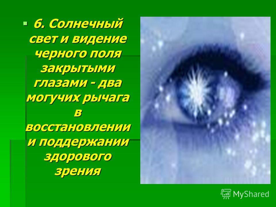 5. В основе всех нарушений зрения лежит напряжение и перенапряжение психики. Идеальное зрение приобретается только расслаблением. Сделайте расслабление, ровное и радостное настроение стилем и нормой своей жизни, если хотите вернуть себе здоровое зрен