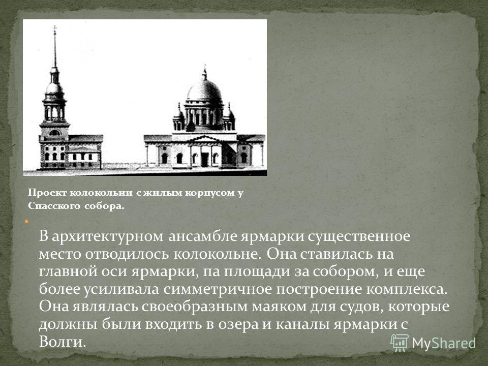 В архитектурном ансамбле ярмарки существенное место отводилось колокольне. Она ставилась на главной оси ярмарки, па площади за собором, и еще более усиливала симметричное построение комплекса. Она являлась своеобразным маяком для судов, которые должн