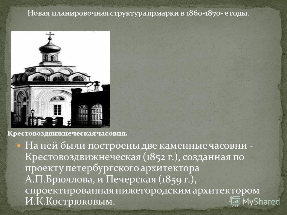 На ней были построены две каменные часовни - Крестовоздвижнеческая (1852 г.), созданная по проекту петербургского архитектора А.П.Брюллова, и Печерская (1859 г.), спроектированная нижегородским архитектором И.К.Кострюковым. Крестовоздвижнеческая часо