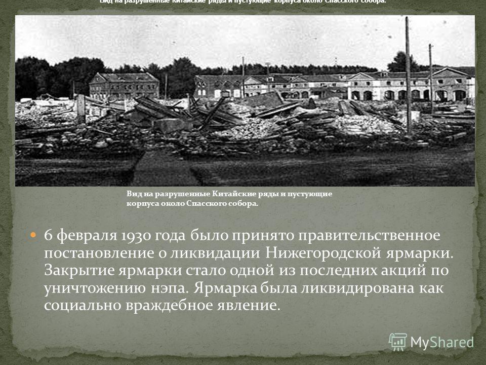 6 февраля 1930 года было принято правительственное постановление о ликвидации Нижегородской ярмарки. Закрытие ярмарки стало одной из последних акций по уничтожению нэпа. Ярмарка была ликвидирована как социально враждебное явление. Вид на разрушенные