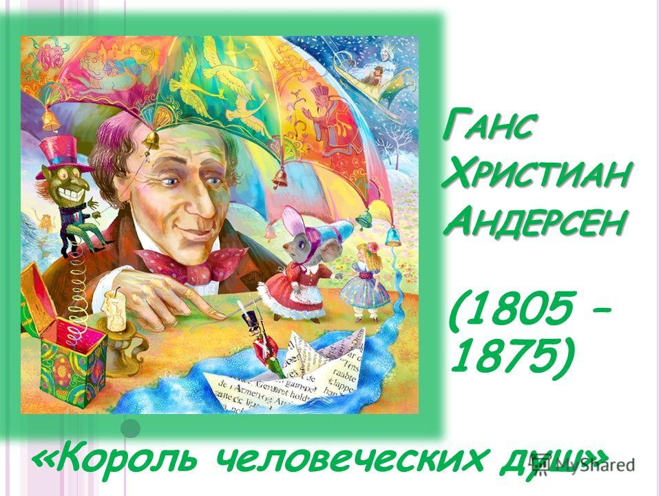 Г АНС Х РИСТИАН А НДЕРСЕН «Король человеческих душ» (1805 – 1875)