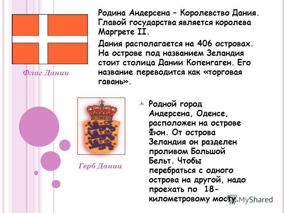 Родина Андерсена – Королевство Дания. Главой государства является королева Маргрете II. Дания располагается на 406 островах. На острове под названием Зеландия стоит столица Дании Копенгаген. Его название переводится как «торговая гавань». Флаг Дании