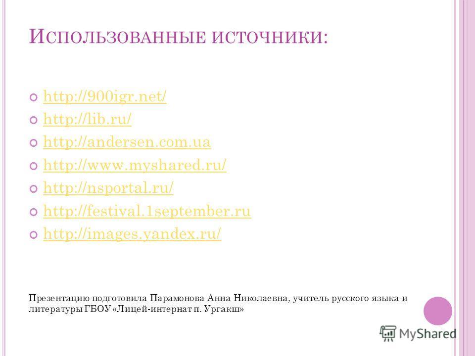 И СПОЛЬЗОВАННЫЕ ИСТОЧНИКИ : http://900igr.net/ http://lib.ru/ http://andersen.com.ua http://www.myshared.ru/ http://nsportal.ru/ http://festival.1september.ru http://images.yandex.ru/ Презентацию подготовила Парамонова Анна Николаевна, учитель русско
