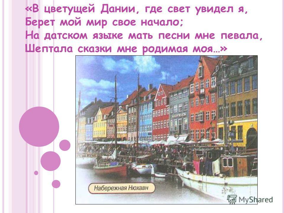 «В цветущей Дании, где свет увидел я, Берет мой мир свое начало; На датском языке мать песни мне певала, Шептала сказки мне родимая моя…»