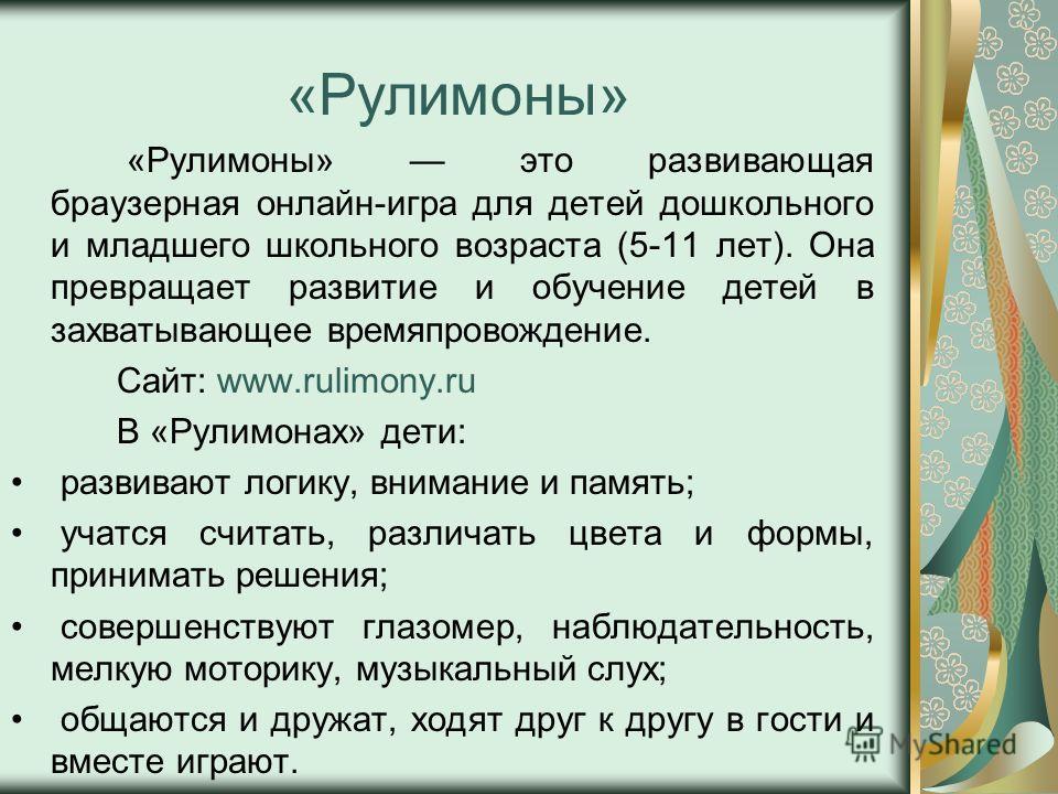 «Рулимоны» «Рулимоны» это развивающая браузерная онлайн-игра для детей дошкольного и младшего школьного возраста (5-11 лет). Она превращает развитие и обучение детей в захватывающее времяпровождение. Сайт: www.rulimony.ru В «Рулимонах» дети: развиваю