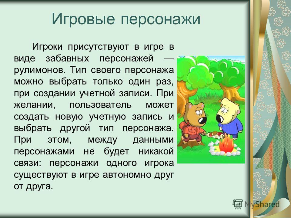 Игровые персонажи Игроки присутствуют в игре в виде забавных персонажей рулимонов. Тип своего персонажа можно выбрать только один раз, при создании учетной записи. При желании, пользователь может создать новую учетную запись и выбрать другой тип перс