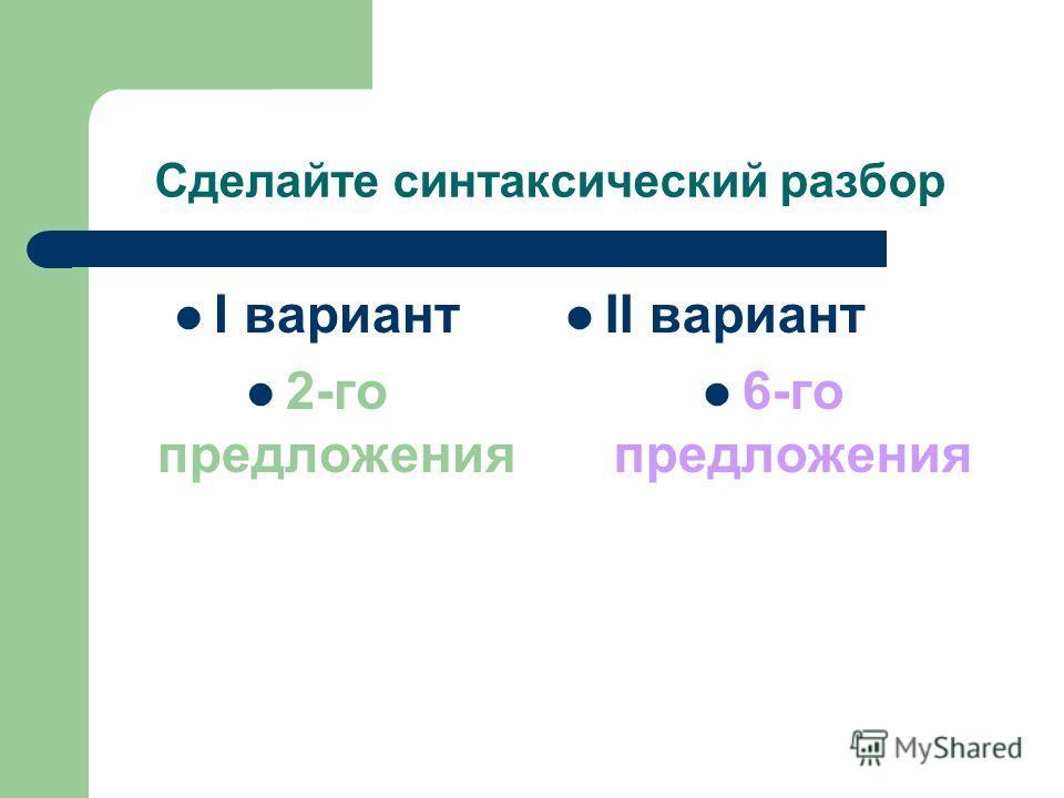 Сделайте синтаксический разбор I вариант 2-го предложения II вариант 6-го предложения