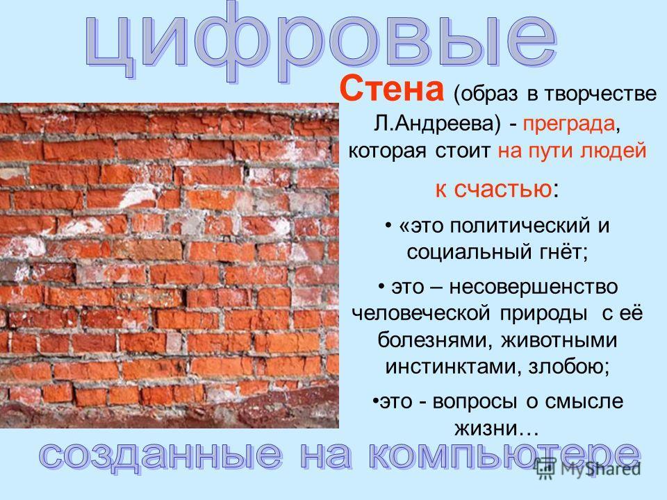 Стена (образ в творчестве Л.Андреева) - преграда, которая стоит на пути людей к счастью: «это политический и социальный гнёт; это – несовершенство человеческой природы с её болезнями, животными инстинктами, злобою; это - вопросы о смысле жизни…