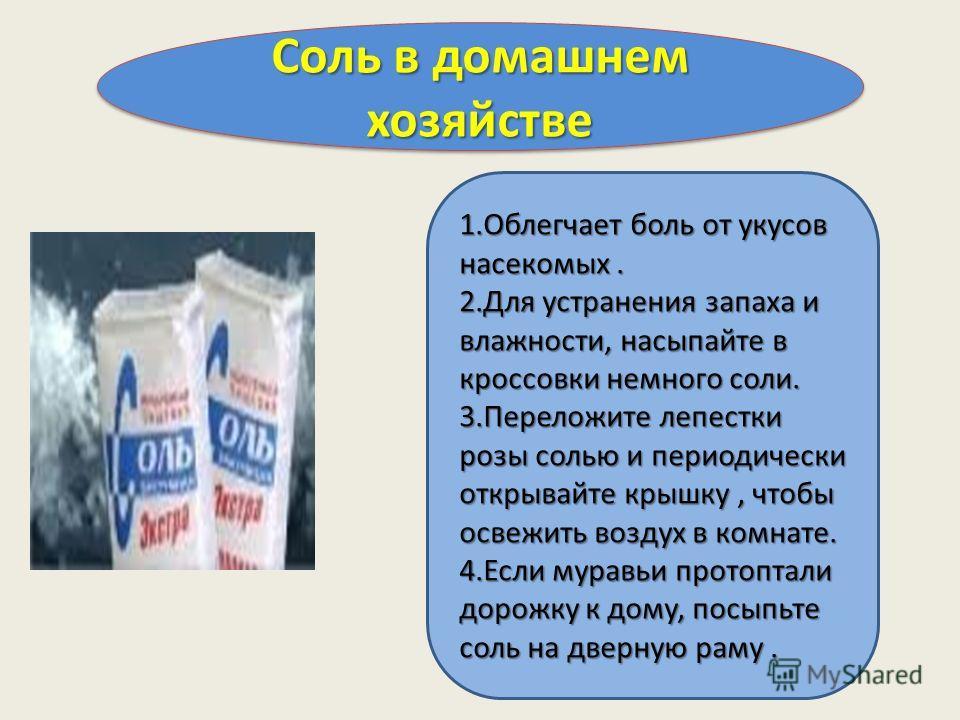 Соль в домашнем хозяйстве 1.Облегчает боль от укусов насекомых. 2.Для устранения запаха и влажности, насыпайте в кроссовки немного соли. 3.Переложите лепестки розы солью и периодически открывайте крышку, чтобы освежить воздух в комнате. 4.Если муравь