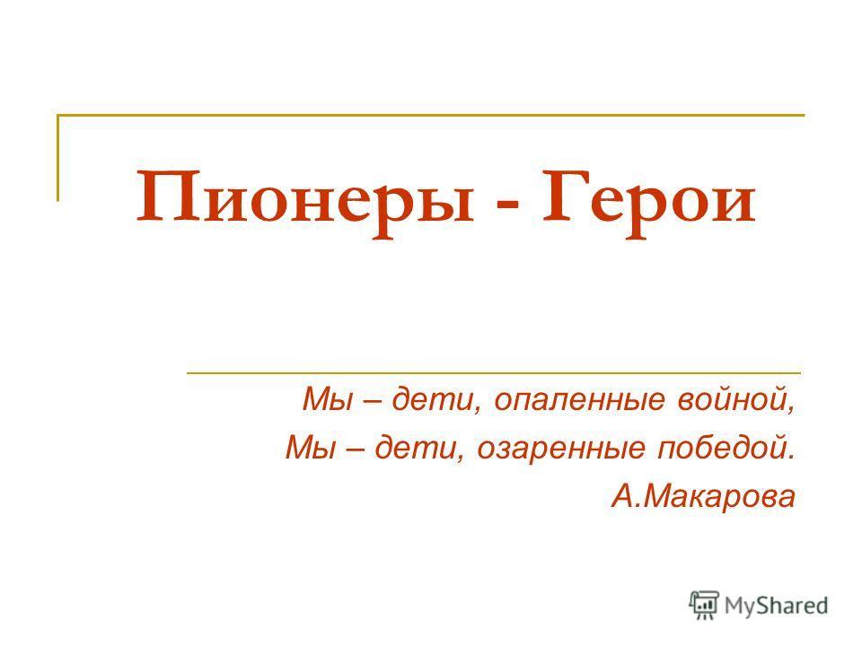 Пионеры - Герои Мы – дети, опаленные войной, Мы – дети, озаренные победой. А.Макарова