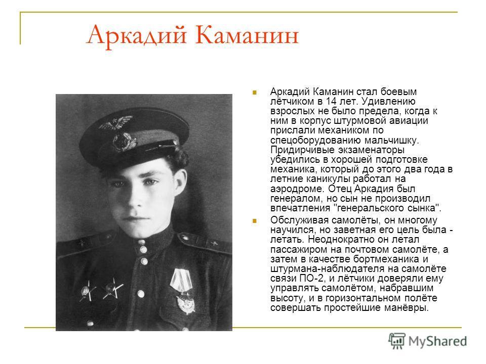 Аркадий Каманин Аркадий Каманин стал боевым лётчиком в 14 лет. Удивлению взрослых не было предела, когда к ним в корпус штурмовой авиации прислали механиком по спецоборудованию мальчишку. Придирчивые экзаменаторы убедились в хорошей подготовке механи