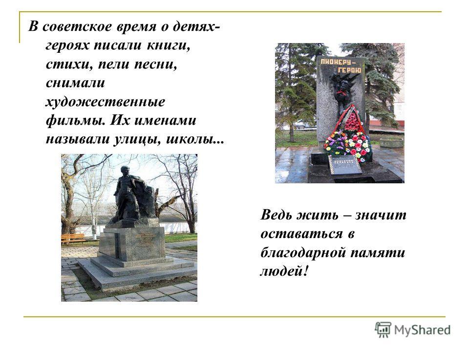 В советское время о детях- героях писали книги, стихи, пели песни, снимали художественные фильмы. Их именами называли улицы, школы... Ведь жить – значит оставаться в благодарной памяти людей!