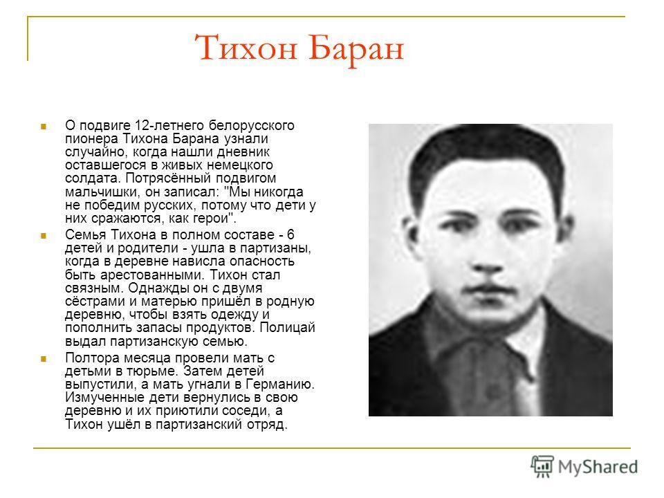 Тихон Баран О подвиге 12-летнего белорусского пионера Тихона Барана узнали случайно, когда нашли дневник оставшегося в живых немецкого солдата. Потрясённый подвигом мальчишки, он записал: