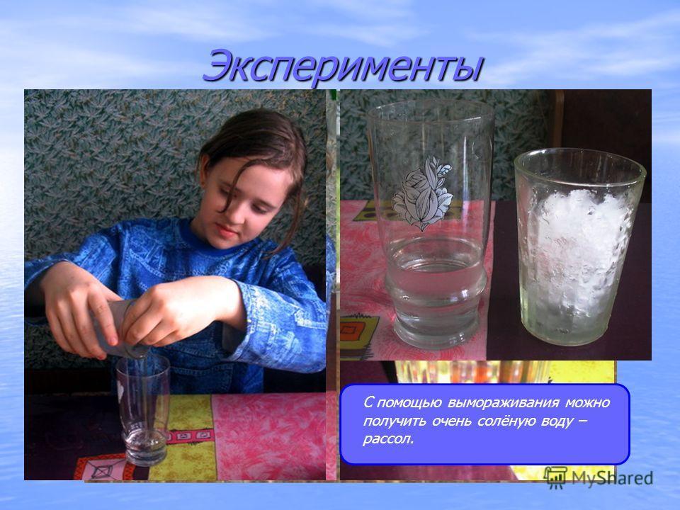 Эксперименты С помощью вымораживания можно получить очень солёную воду – рассол.