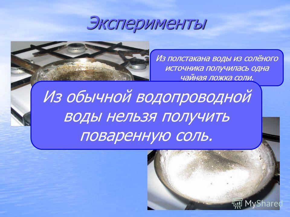 Эксперименты Из полстакана воды из солёного источника получилась одна чайная ложка соли. Из обычной водопроводной воды нельзя получить поваренную соль.