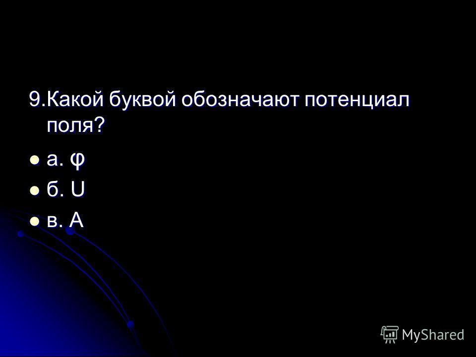 9.Какой буквой обозначают потенциал поля? а. φ а. φ б. U б. U в. А в. А
