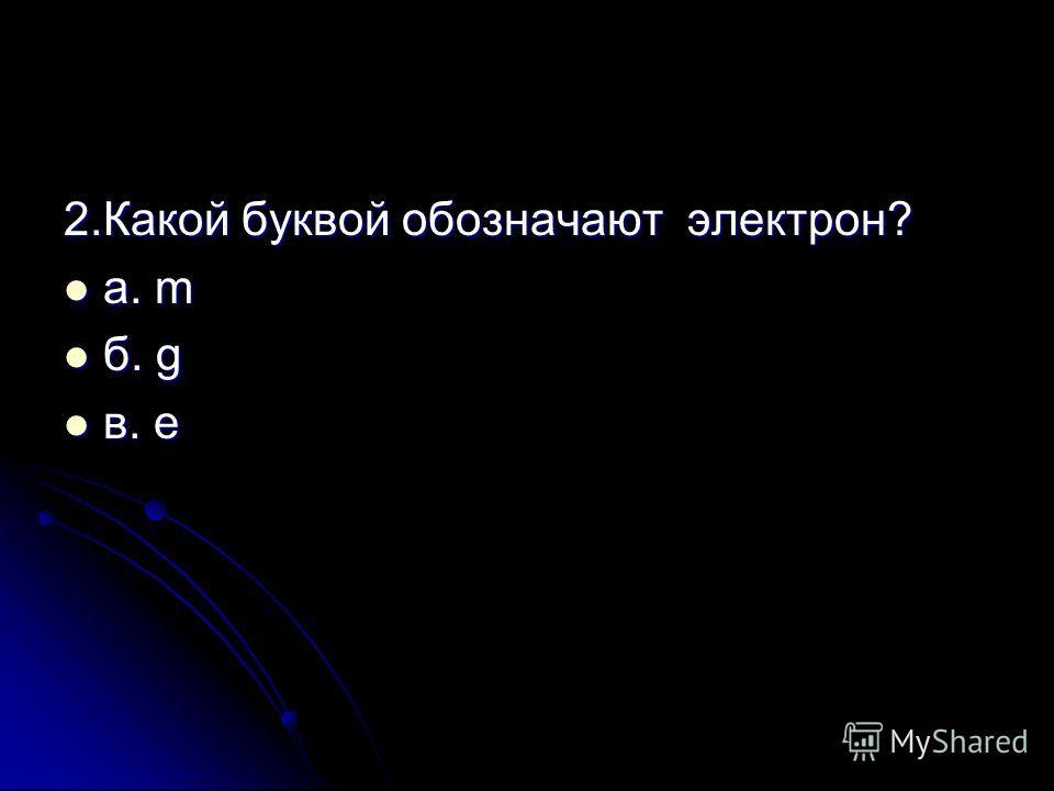2.Какой буквой обозначают электрон? а. m а. m б. g б. g в. e в. e