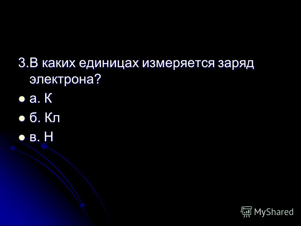 3.В каких единицах измеряется заряд электрона? а. К а. К б. Кл б. Кл в. Н в. Н
