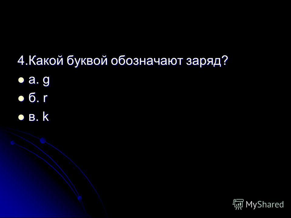 4.Какой буквой обозначают заряд? а. g а. g б. r б. r в. k в. k