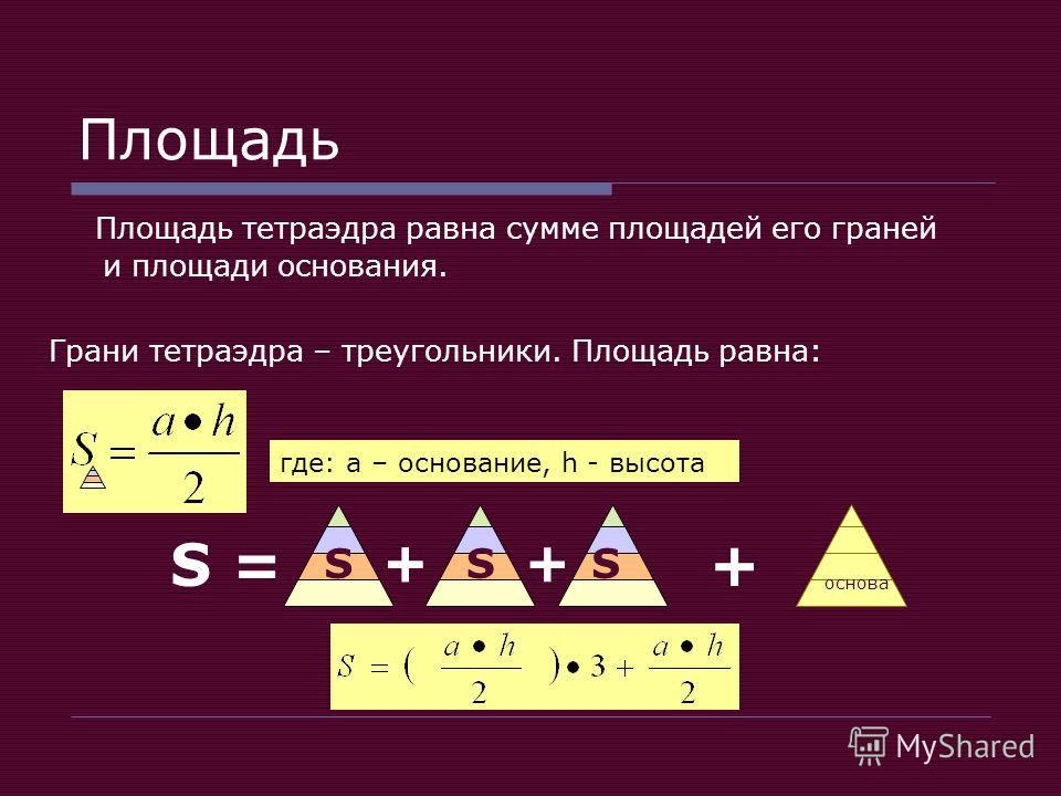 Площадь Площадь тетраэдра равна сумме площадей его граней и площади основания. Грани тетраэдра – треугольники. Площадь равна: + основа S = ++ SS + S где: а – основание, h - высота