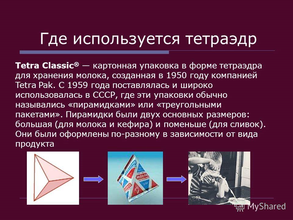 Где используется тетраэдр Tetra Classic ® картонная упаковка в форме тетраэдра для хранения молока, созданная в 1950 году компанией Tetra Pak. С 1959 года поставлялась и широко использовалась в СССР, где эти упаковки обычно назывались «пирамидками» и