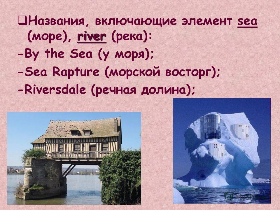 river Названия, включающие элемент sea (море), river (река): -By the Sea (у моря); -Sea Rapture (морской восторг); -Riversdale (речная долина);