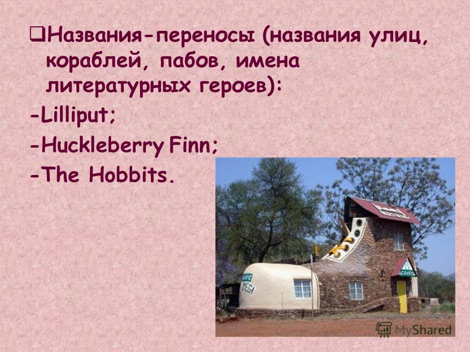 Названия-переносы (названия улиц, кораблей, пабов, имена литературных героев): -Lilliput; -HuckleberryFinn; -The Hobbits.