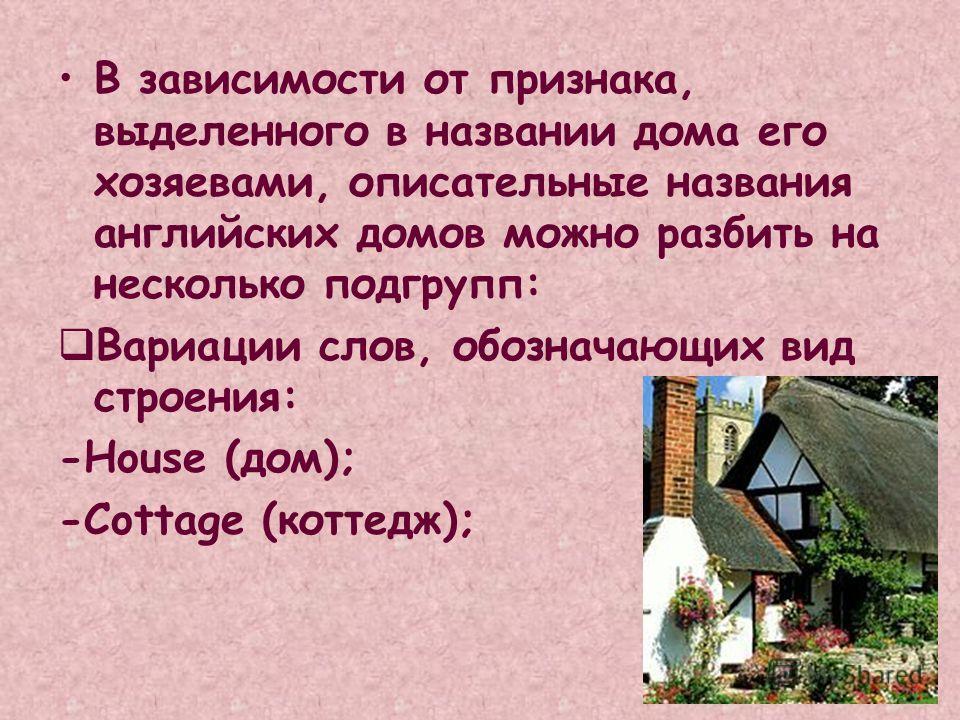 В зависимости от признака, выделенного в названии дома его хозяевами, описательные названия английских домов можно разбить на несколько подгрупп: Вариации слов, обозначающих вид строения: -House (дом); -Cottage (коттедж);