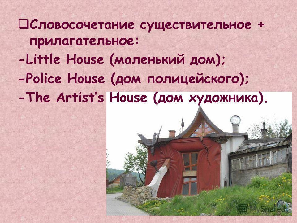 Словосочетание существительное + прилагательное: -Little House (маленький дом); -Police House (дом полицейского); -The Artists House (дом художника).