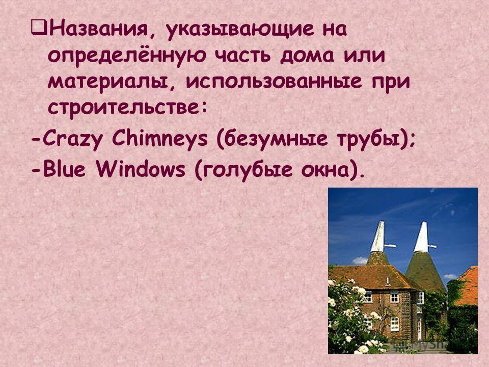 Названия, указывающие на определённую часть дома или материалы, использованные при строительстве: -Crazy Chimneys (безумные трубы); -Blue Windows (голубые окна).