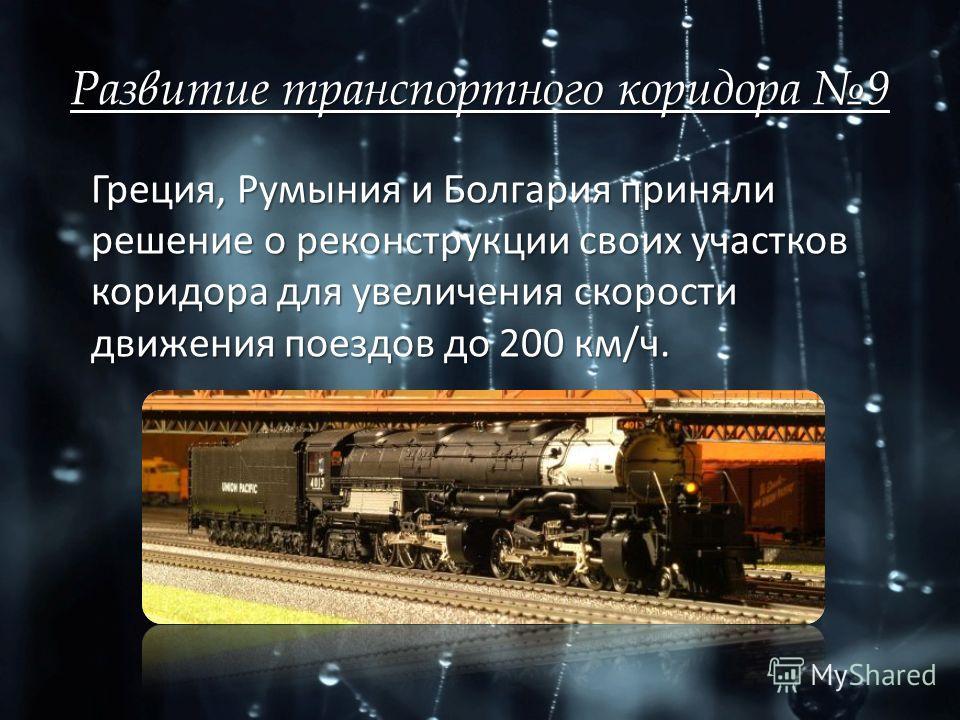 Развитие транспортного коридора 9 Греция, Румыния и Болгария приняли решение о реконструкции своих участков коридора для увеличения скорости движения поездов до 200 км/ч.