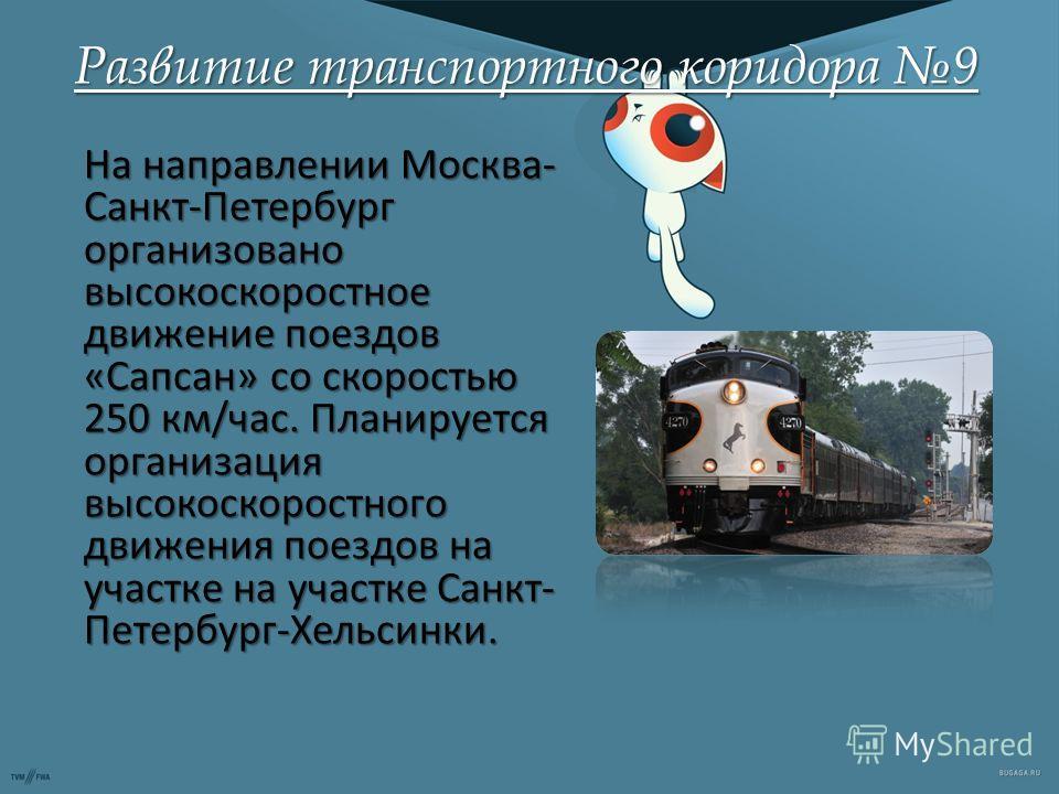 Развитие транспортного коридора 9 На направлении Москва- Санкт-Петербург организовано высокоскоростное движение поездов «Сапсан» со скоростью 250 км/час. Планируется организация высокоскоростного движения поездов на участке на участке Санкт- Петербур