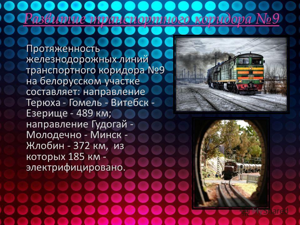 Развитие транспортного коридора 9 Протяженность железнодорожных линий транспортного коридора 9 на белорусском участке составляет: направление Терюха - Гомель - Витебск - Езерище - 489 км; направление Гудогай - Молодечно - Минск - Жлобин - 372 км, из