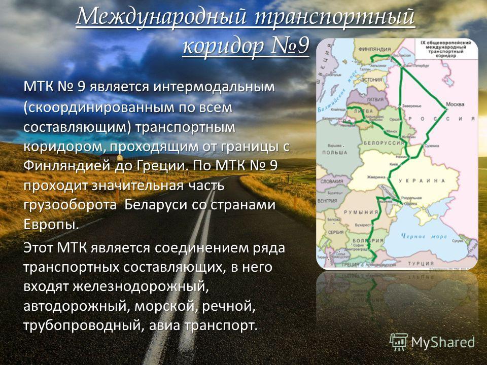 Международный транспортный коридор 9 МТК 9 является интермодальным (скоординированным по всем составляющим) транспортным коридором, проходящим от границы с Финляндией до Греции. По МТК 9 проходит значительная часть грузооборота Беларуси со странами Е